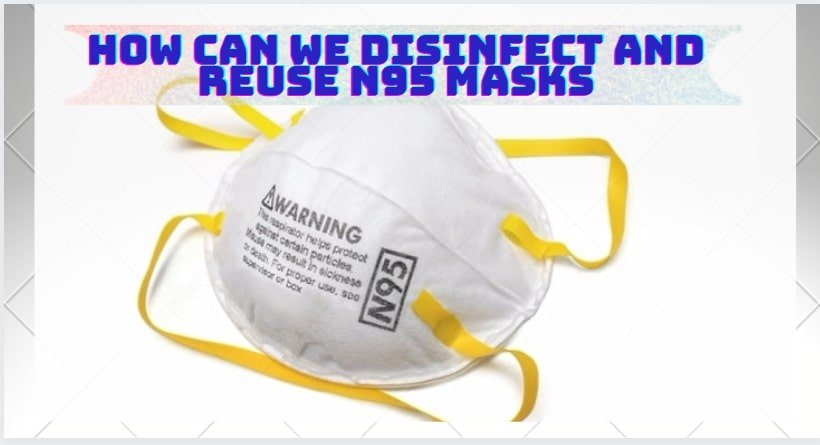 How Can we Disinfect and Reuse N95 masks–COVID-19